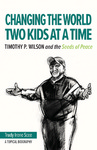 Changing the World Two Kids at a Time : Timothy P. Wilson and the Seeds of Peace